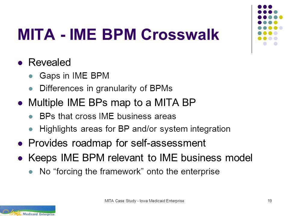 MITA Case Study - Iowa Medicaid Enterprise19 MITA - IME BPM Crosswalk Revealed Gaps in IME BPM Differences in granularity of BPMs Multiple IME BPs map