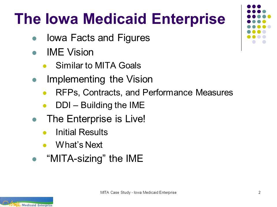 MITA Case Study - Iowa Medicaid Enterprise2 The Iowa Medicaid Enterprise Iowa Facts and Figures IME Vision Similar to MITA Goals Implementing the Visi
