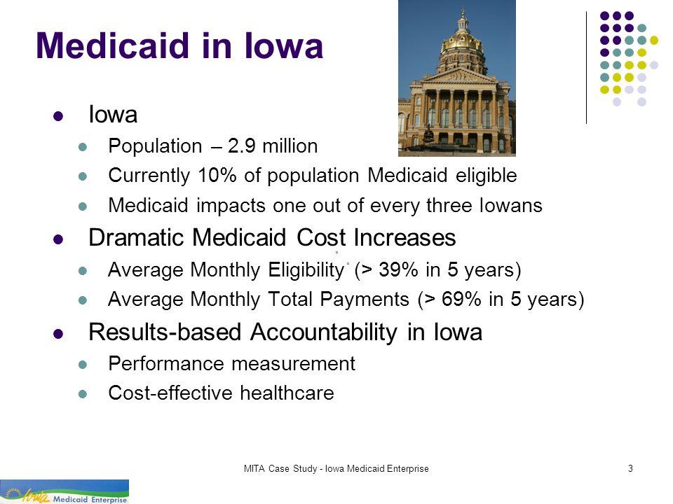MITA Case Study - Iowa Medicaid Enterprise3 Medicaid in Iowa Iowa Population – 2.9 million Currently 10% of population Medicaid eligible Medicaid impa