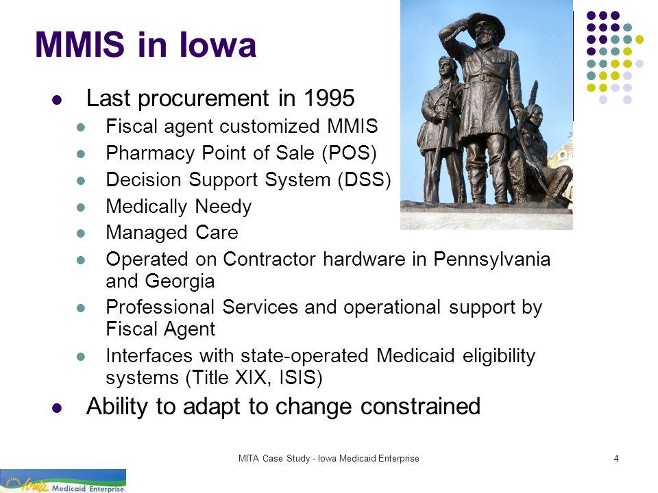 MITA Case Study - Iowa Medicaid Enterprise4 MMIS in Iowa Last procurement in 1995 Fiscal agent customized MMIS Pharmacy Point of Sale (POS) Decision S