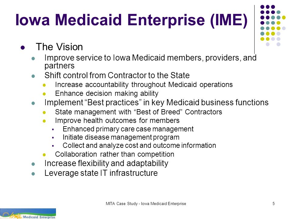 MITA Case Study - Iowa Medicaid Enterprise5 Iowa Medicaid Enterprise (IME) The Vision Improve service to Iowa Medicaid members, providers, and partner