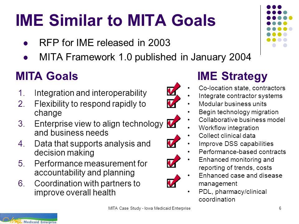 MITA Case Study - Iowa Medicaid Enterprise6 IME Similar to MITA Goals RFP for IME released in 2003 MITA Framework 1.0 published in January 2004 MITA G