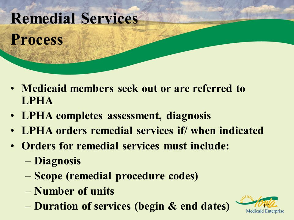 17 Remedial Services Process Medicaid members seek out or are referred to LPHA LPHA completes assessment, diagnosis LPHA orders remedial services if/ when indicated Orders for remedial services must include: –Diagnosis –Scope (remedial procedure codes) –Number of units –Duration of services (begin & end dates)