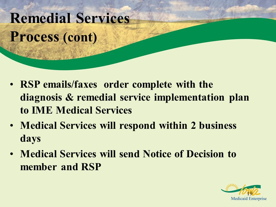 19 RSP emails/faxes order complete with the diagnosis & remedial service implementation plan to IME Medical Services Medical Services will respond within 2 business days Medical Services will send Notice of Decision to member and RSP Remedial Services Process (cont)