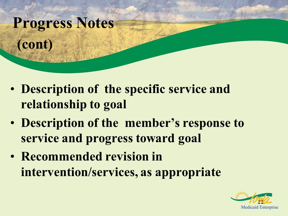 22 Description of the specific service and relationship to goal Description of the members response to service and progress toward goal Recommended revision in intervention/services, as appropriate Progress Notes (cont)