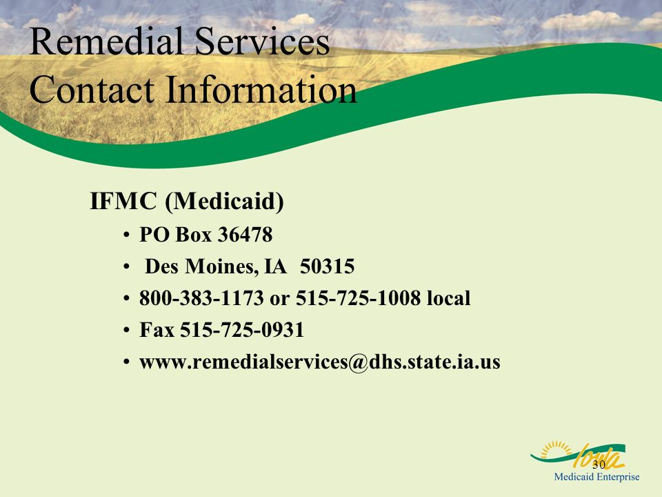 30 Remedial Services Contact Information IFMC (Medicaid) PO Box 36478 Des Moines, IA 50315 800-383-1173 or 515-725-1008 local Fax 515-725-0931 www.remedialservices@dhs.state.ia.us