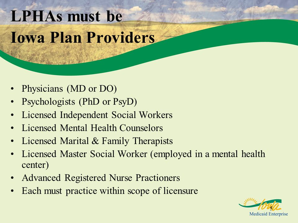 5 LPHAs must be Iowa Plan Providers Physicians (MD or DO) Psychologists (PhD or PsyD) Licensed Independent Social Workers Licensed Mental Health Counselors Licensed Marital & Family Therapists Licensed Master Social Worker (employed in a mental health center) Advanced Registered Nurse Practioners Each must practice within scope of licensure
