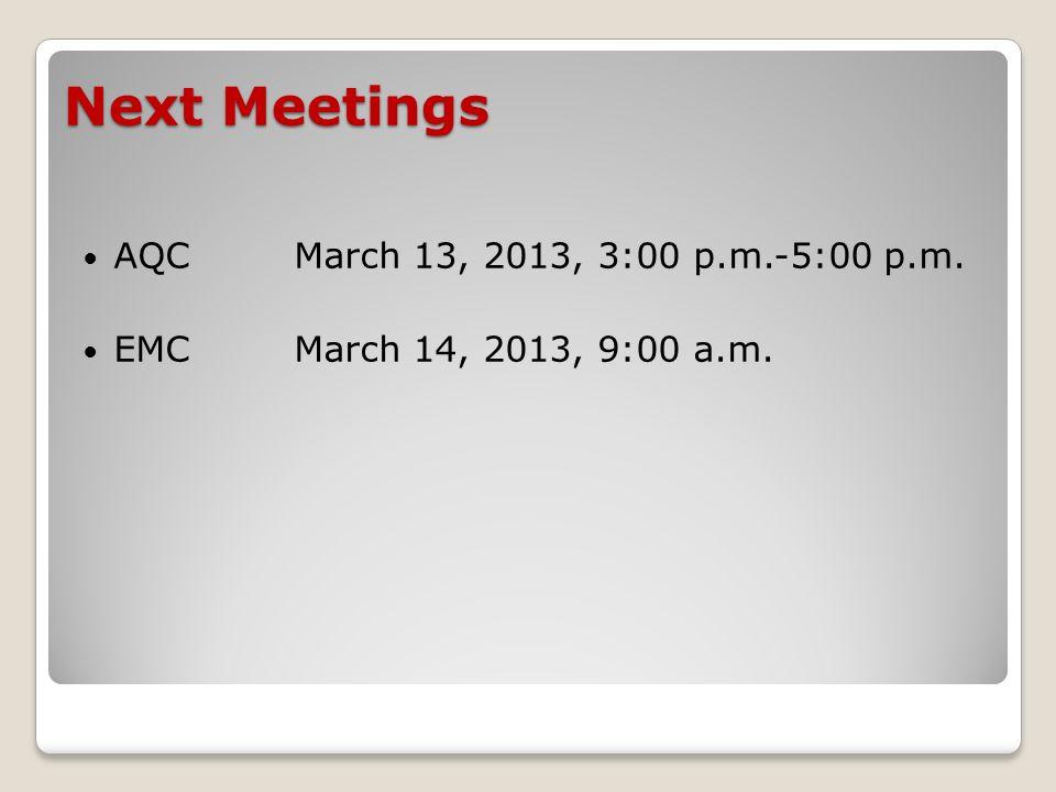 Next Meetings AQCMarch 13, 2013, 3:00 p.m.-5:00 p.m. EMC March 14, 2013, 9:00 a.m.