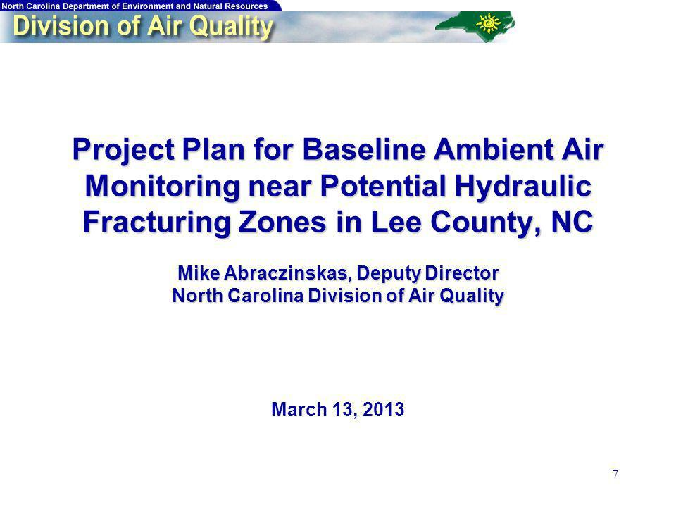 7 Project Plan for Baseline Ambient Air Monitoring near Potential Hydraulic Fracturing Zones in Lee County, NC Mike Abraczinskas, Deputy Director Nort