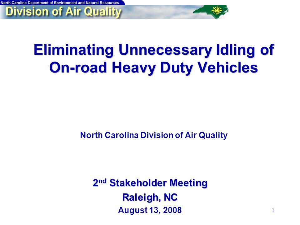 1 Eliminating Unnecessary Idling of On-road Heavy Duty Vehicles Eliminating Unnecessary Idling of On-road Heavy Duty Vehicles North Carolina Division of Air Quality 2 nd Stakeholder Meeting Raleigh, NC August 13, 2008