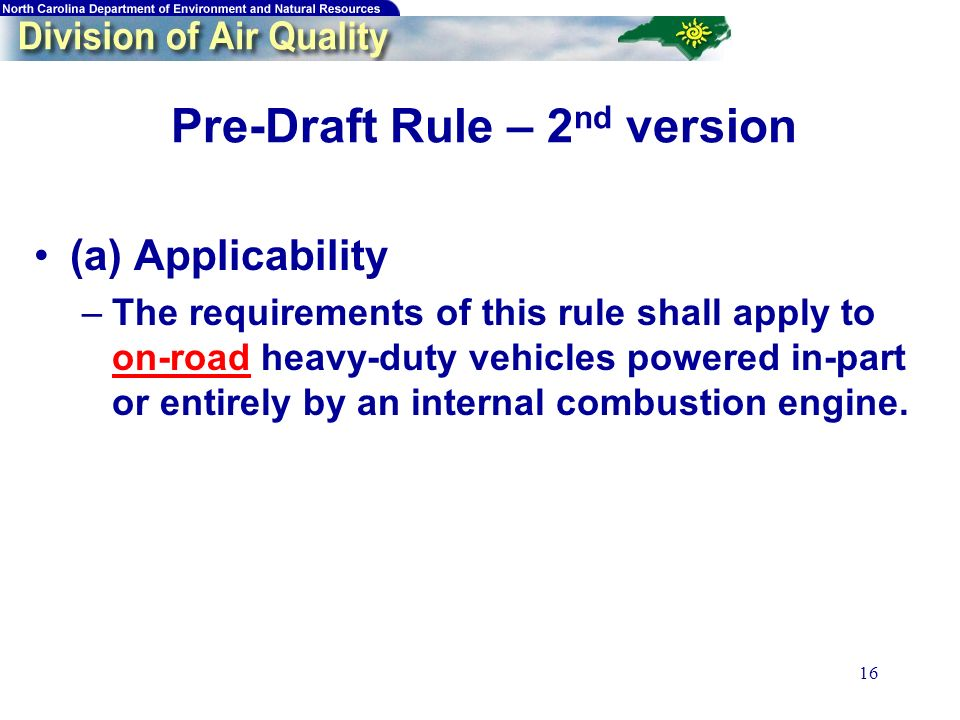 16 Pre-Draft Rule – 2 nd version (a) Applicability –The requirements of this rule shall apply to on-road heavy-duty vehicles powered in-part or entirely by an internal combustion engine.