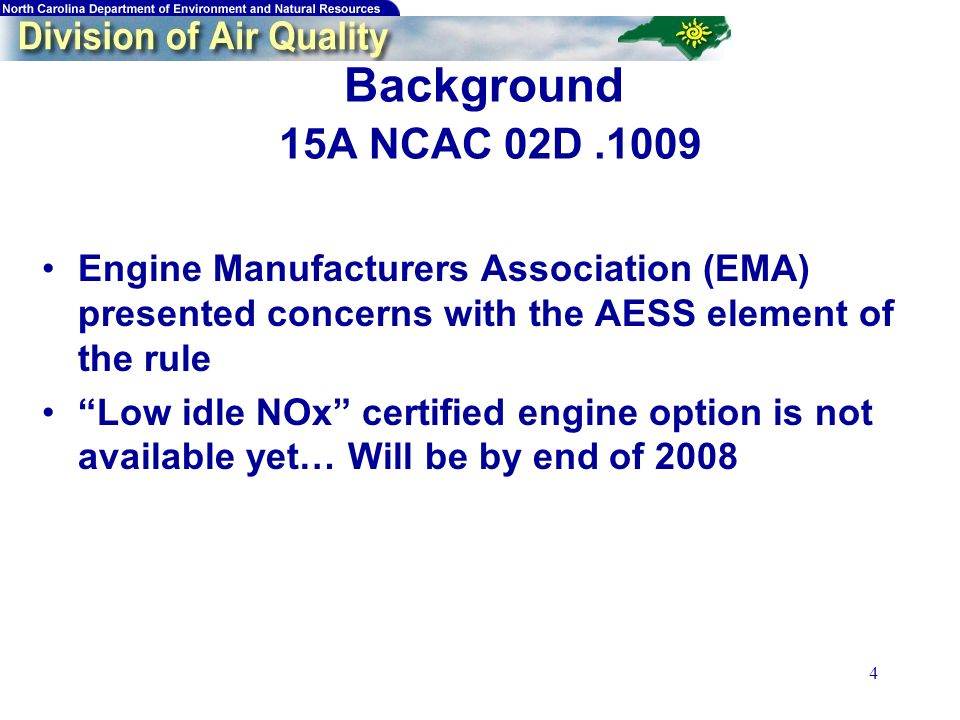 4 Background 15A NCAC 02D.1009 Engine Manufacturers Association (EMA) presented concerns with the AESS element of the rule Low idle NOx certified engine option is not available yet… Will be by end of 2008