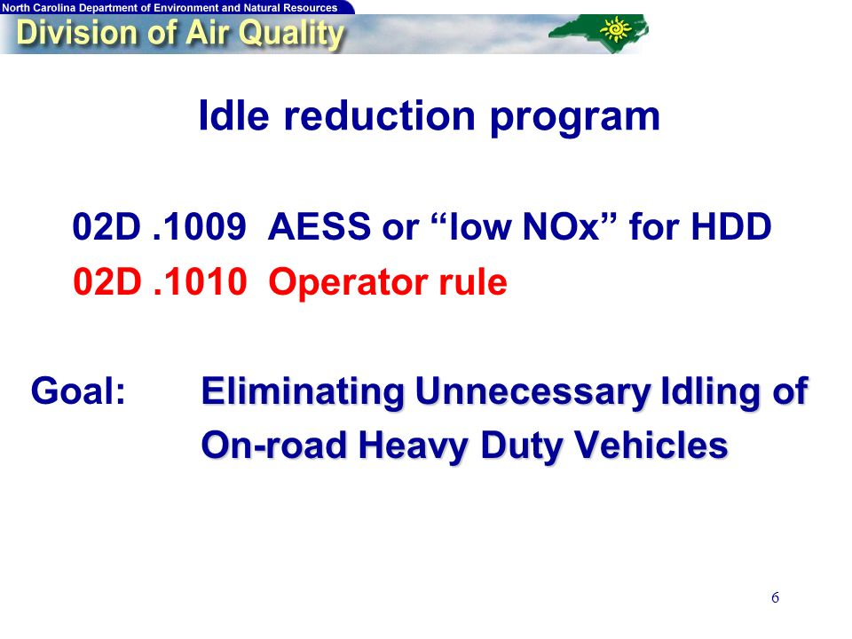 6 Idle reduction program 02D.1009 AESS or low NOx for HDD 02D.1010 Operator rule Eliminating Unnecessary Idling of Goal: Eliminating Unnecessary Idling of On-road Heavy Duty Vehicles