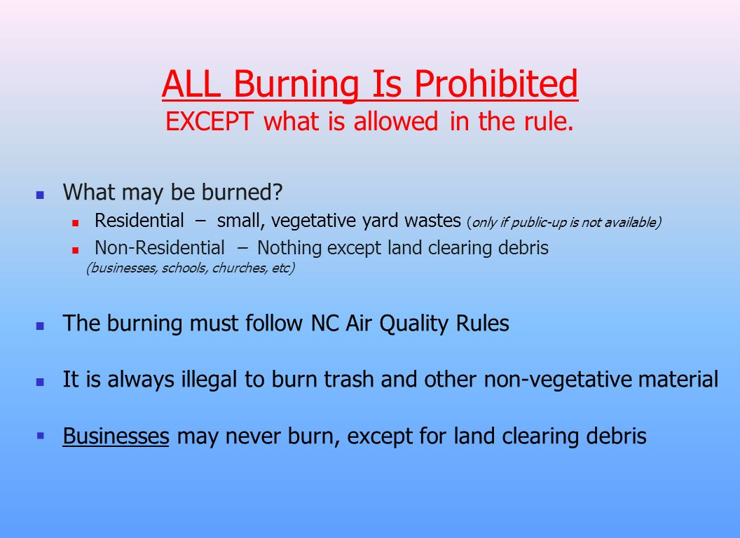 What may be burned? Residential – small, vegetative yard wastes (only if public-up is not available) Non-Residential – Nothing except land clearing de