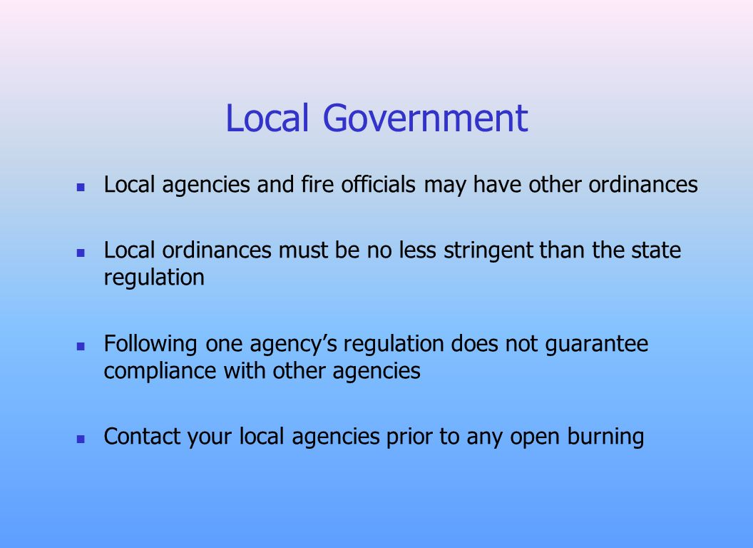 Local Government Local agencies and fire officials may have other ordinances Local ordinances must be no less stringent than the state regulation Foll