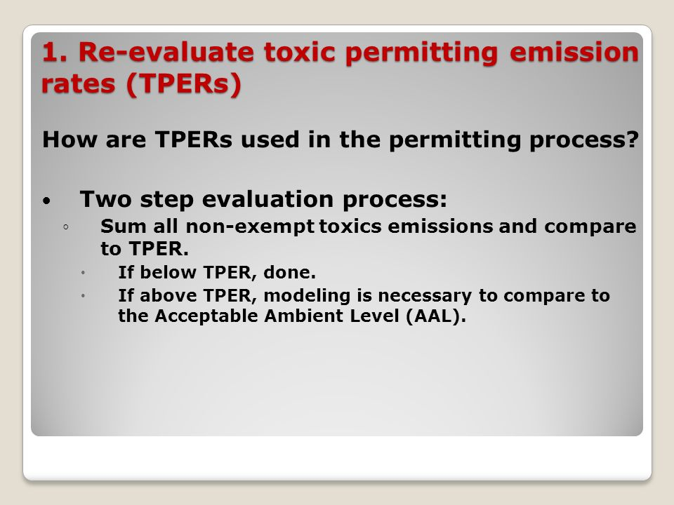 1. Re-evaluate toxic permitting emission rates (TPERs) How are TPERs used in the permitting process? Two step evaluation process: Sum all non-exempt t