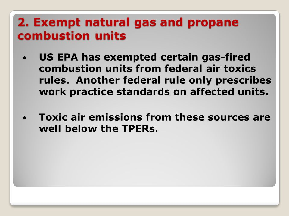 2. Exempt natural gas and propane combustion units US EPA has exempted certain gas-fired combustion units from federal air toxics rules. Another feder