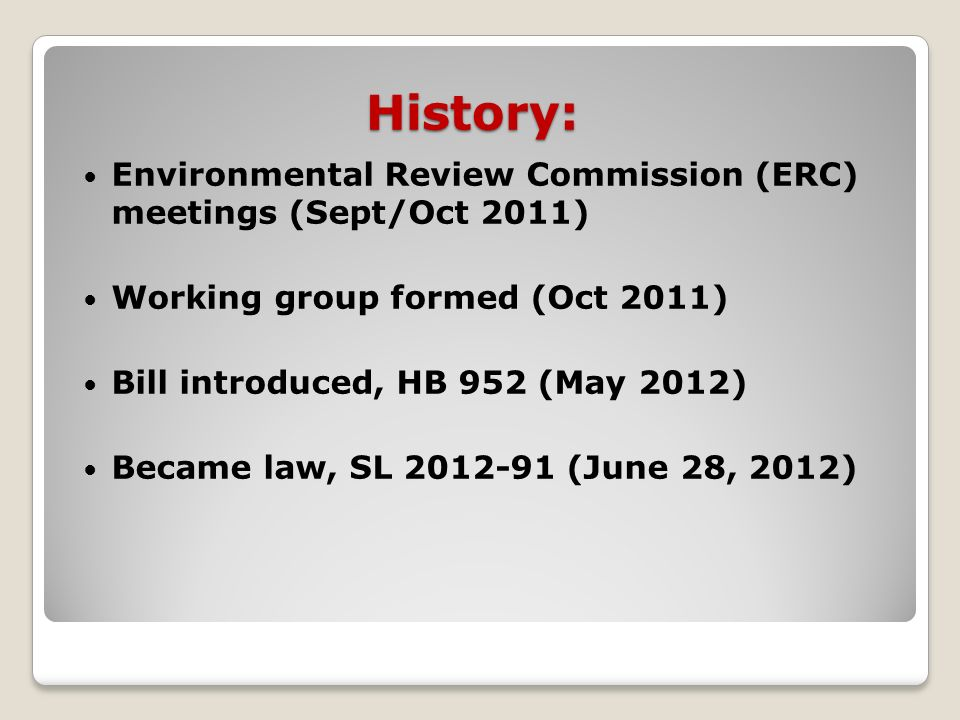 History: Environmental Review Commission (ERC) meetings (Sept/Oct 2011) Working group formed (Oct 2011) Bill introduced, HB 952 (May 2012) Became law, SL 2012-91 (June 28, 2012)