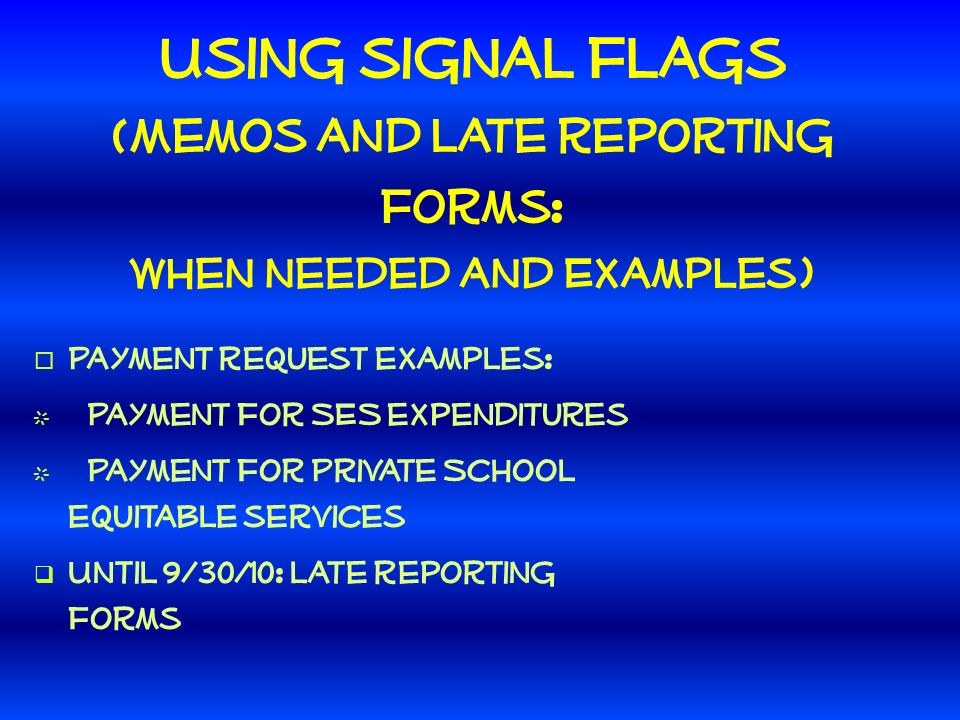 Using signal flags (Memos and late reporting forms: When needed and Examples) Payment request examples: Payment for SES expenditures Payment for Private School equitable services Until 9/30/10: late reporting forms