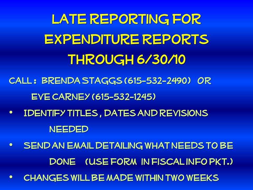 Late reporting for Expenditure Reports through 6/30/10 Call : Brenda Staggs (615-532-2490) OR Eve Carney (615-532-1245) Eve Carney (615-532-1245) Identify titles, dates and revisions Identify titles, dates and revisions needed needed Send an email detailing what needs to be Send an email detailing what needs to be done (Use form in fiscal info pkt.) done (Use form in fiscal info pkt.) Changes will be made within two weeks Changes will be made within two weeks