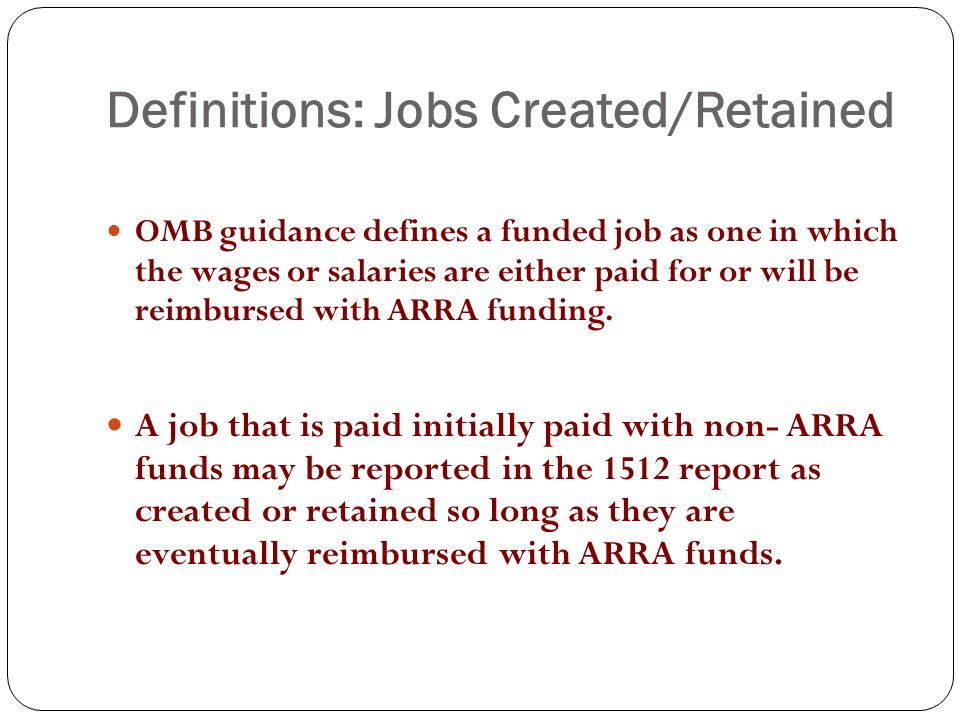 Definitions: Jobs Created/Retained OMB guidance defines a funded job as one in which the wages or salaries are either paid for or will be reimbursed with ARRA funding.