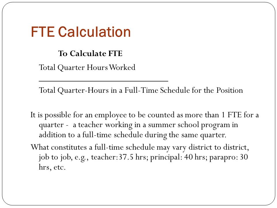 FTE Calculation To Calculate FTE Total Quarter Hours Worked ____________________________ Total Quarter-Hours in a Full-Time Schedule for the Position It is possible for an employee to be counted as more than 1 FTE for a quarter - a teacher working in a summer school program in addition to a full-time schedule during the same quarter.