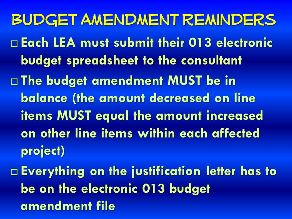 Budget Amendment Reminders Each LEA must submit their 013 electronic budget spreadsheet to the consultant Each LEA must submit their 013 electronic budget spreadsheet to the consultant The budget amendment MUST be in balance (the amount decreased on line items MUST equal the amount increased on other line items within each affected project) The budget amendment MUST be in balance (the amount decreased on line items MUST equal the amount increased on other line items within each affected project) Everything on the justification letter has to be on the electronic 013 budget amendment file Everything on the justification letter has to be on the electronic 013 budget amendment file