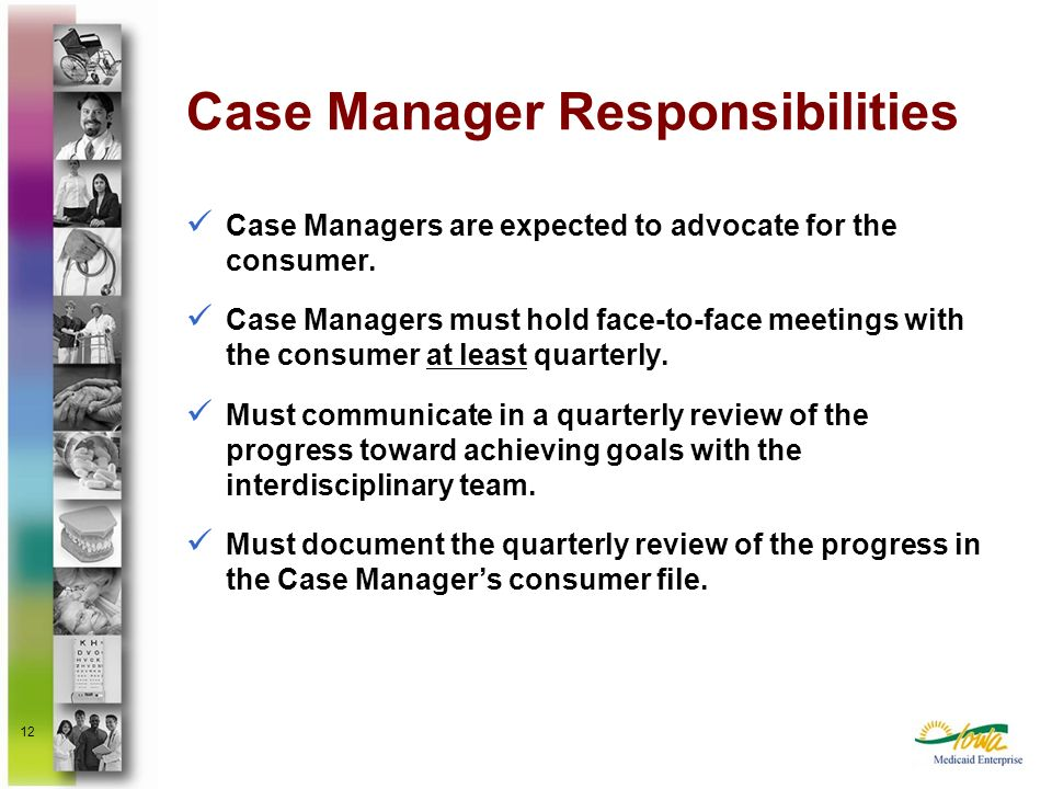 12 Case Managers are expected to advocate for the consumer. Case Managers must hold face-to-face meetings with the consumer at least quarterly. Must c