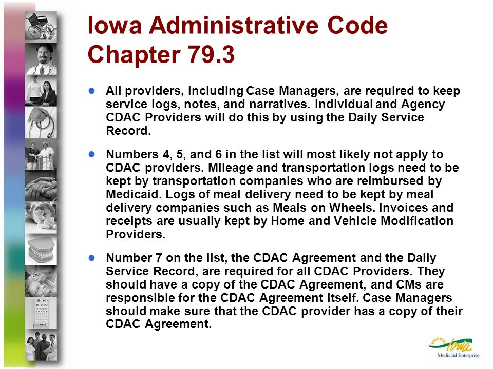 Iowa Administrative Code Chapter 79.3 All providers, including Case Managers, are required to keep service logs, notes, and narratives. Individual and