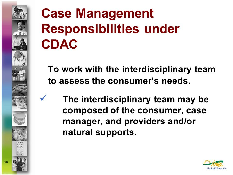 38 To work with the interdisciplinary team to assess the consumers needs. The interdisciplinary team may be composed of the consumer, case manager, an