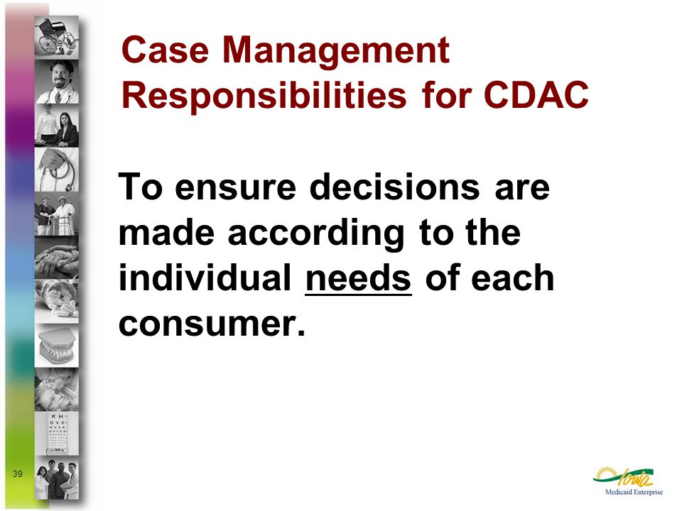 39 To ensure decisions are made according to the individual needs of each consumer. Case Management Responsibilities for CDAC