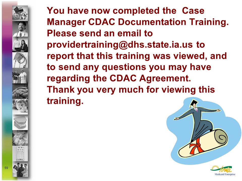 59 You have now completed the Case Manager CDAC Documentation Training. Please send an email to providertraining@dhs.state.ia.us to report that this t