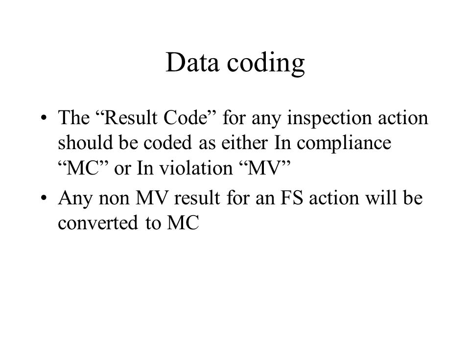 Data coding The Result Code for any inspection action should be coded as either In compliance MC or In violation MV Any non MV result for an FS action will be converted to MC