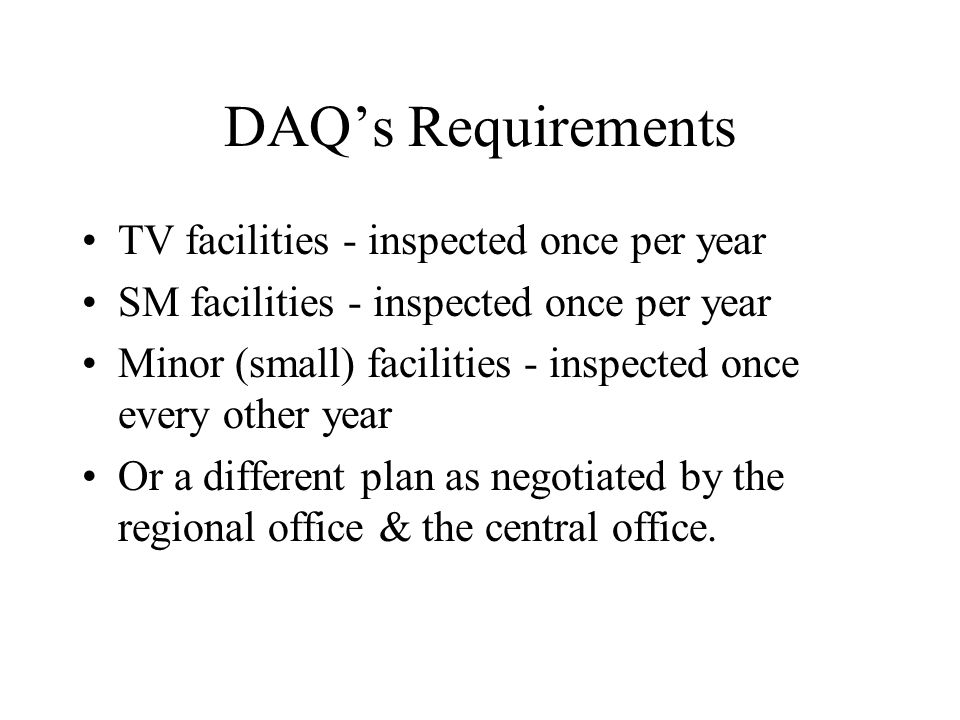 DAQs Requirements TV facilities - inspected once per year SM facilities - inspected once per year Minor (small) facilities - inspected once every other year Or a different plan as negotiated by the regional office & the central office.