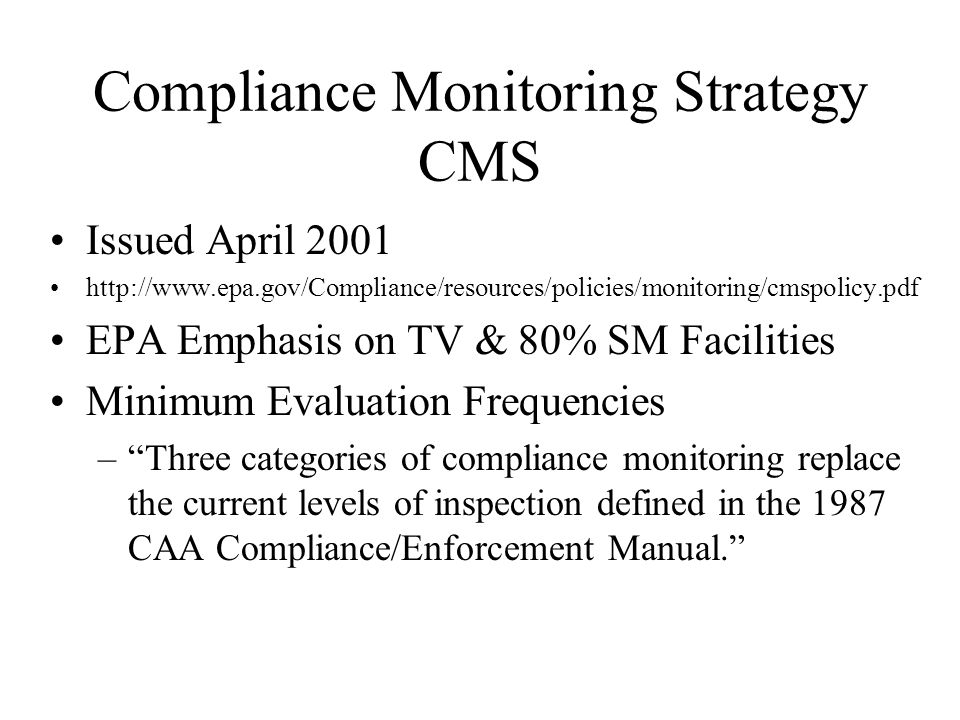 Compliance Monitoring Strategy CMS Issued April 2001 http://www.epa.gov/Compliance/resources/policies/monitoring/cmspolicy.pdf EPA Emphasis on TV & 80% SM Facilities Minimum Evaluation Frequencies –Three categories of compliance monitoring replace the current levels of inspection defined in the 1987 CAA Compliance/Enforcement Manual.