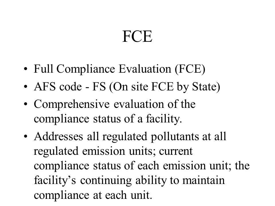 FCE Full Compliance Evaluation (FCE) AFS code - FS (On site FCE by State) Comprehensive evaluation of the compliance status of a facility.