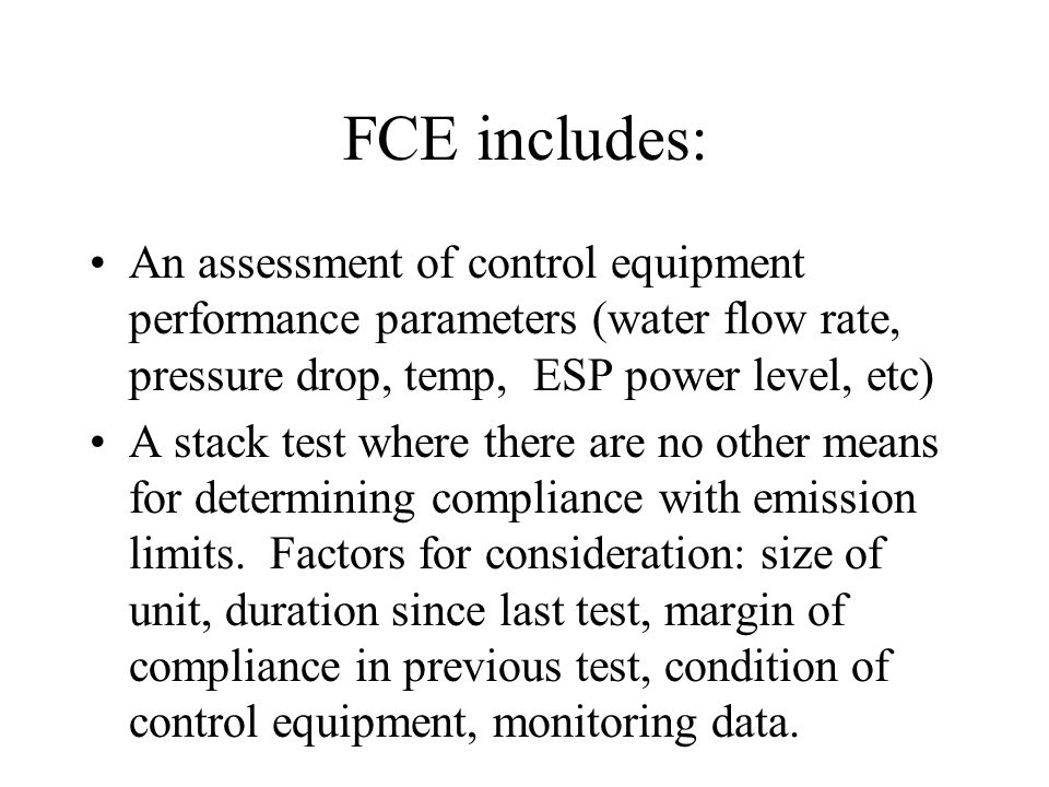 FCE includes: An assessment of control equipment performance parameters (water flow rate, pressure drop, temp, ESP power level, etc) A stack test where there are no other means for determining compliance with emission limits.