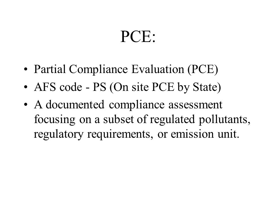 PCE: Partial Compliance Evaluation (PCE) AFS code - PS (On site PCE by State) A documented compliance assessment focusing on a subset of regulated pollutants, regulatory requirements, or emission unit.