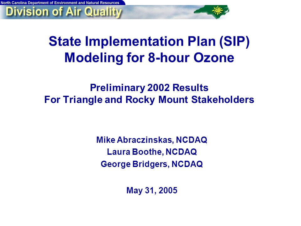 1 State Implementation Plan (SIP) Modeling for 8-hour Ozone Preliminary 2002 Results For Triangle and Rocky Mount Stakeholders Mike Abraczinskas, NCDAQ Laura Boothe, NCDAQ George Bridgers, NCDAQ May 31, 2005