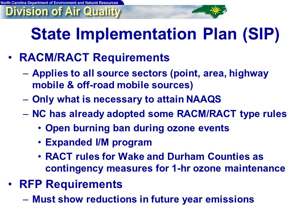 15 State Implementation Plan (SIP) RACM/RACT Requirements –Applies to all source sectors (point, area, highway mobile & off-road mobile sources) –Only what is necessary to attain NAAQS –NC has already adopted some RACM/RACT type rules Open burning ban during ozone events Expanded I/M program RACT rules for Wake and Durham Counties as contingency measures for 1-hr ozone maintenance RFP Requirements –Must show reductions in future year emissions