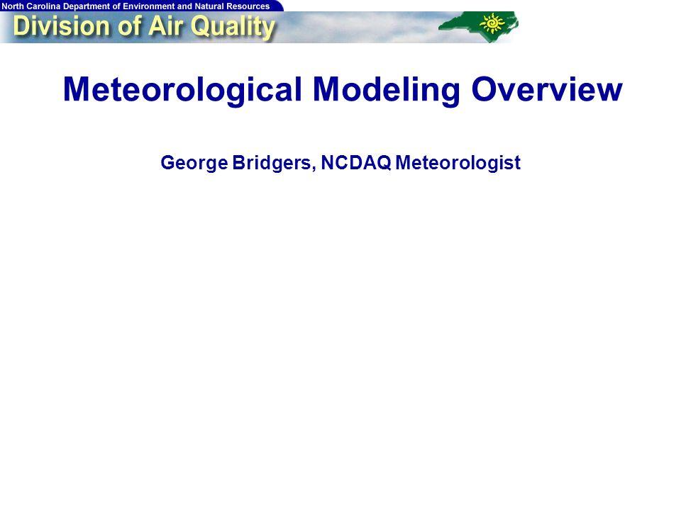 26 Meteorological Modeling Overview George Bridgers, NCDAQ Meteorologist