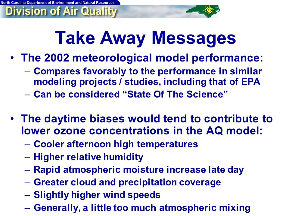 55 Take Away Messages The 2002 meteorological model performance: –Compares favorably to the performance in similar modeling projects / studies, including that of EPA –Can be considered State Of The Science The daytime biases would tend to contribute to lower ozone concentrations in the AQ model: –Cooler afternoon high temperatures –Higher relative humidity –Rapid atmospheric moisture increase late day –Greater cloud and precipitation coverage –Slightly higher wind speeds –Generally, a little too much atmospheric mixing