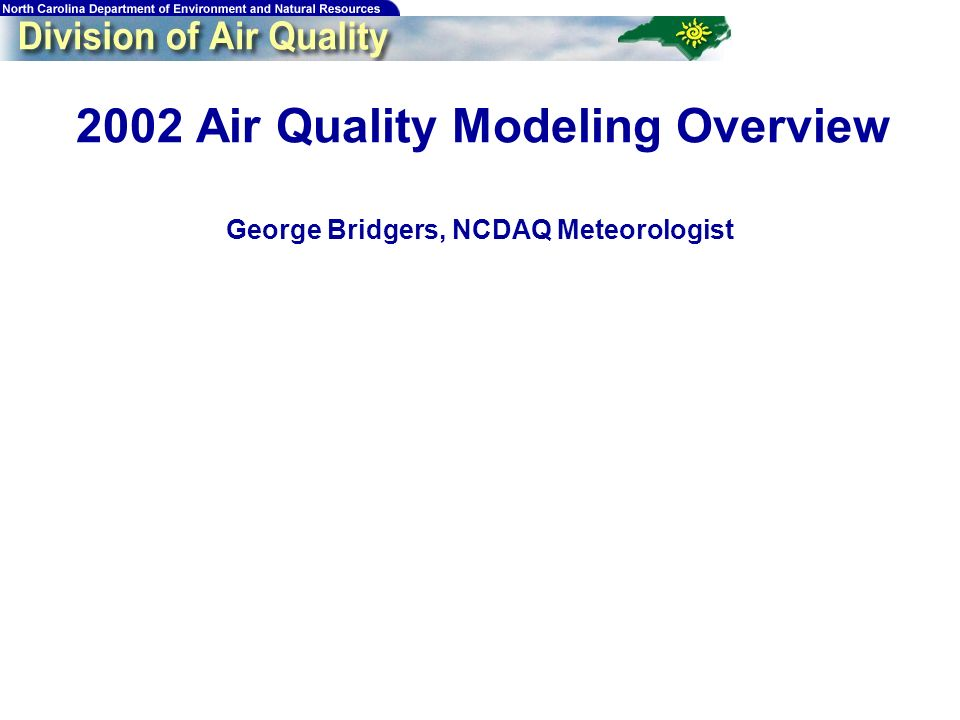 69 2002 Air Quality Modeling Overview George Bridgers, NCDAQ Meteorologist