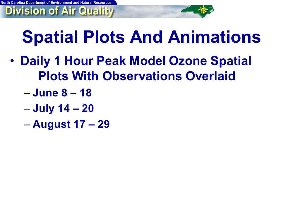148 Spatial Plots And Animations Daily 1 Hour Peak Model Ozone Spatial Plots With Observations Overlaid –June 8 – 18 –July 14 – 20 –August 17 – 29