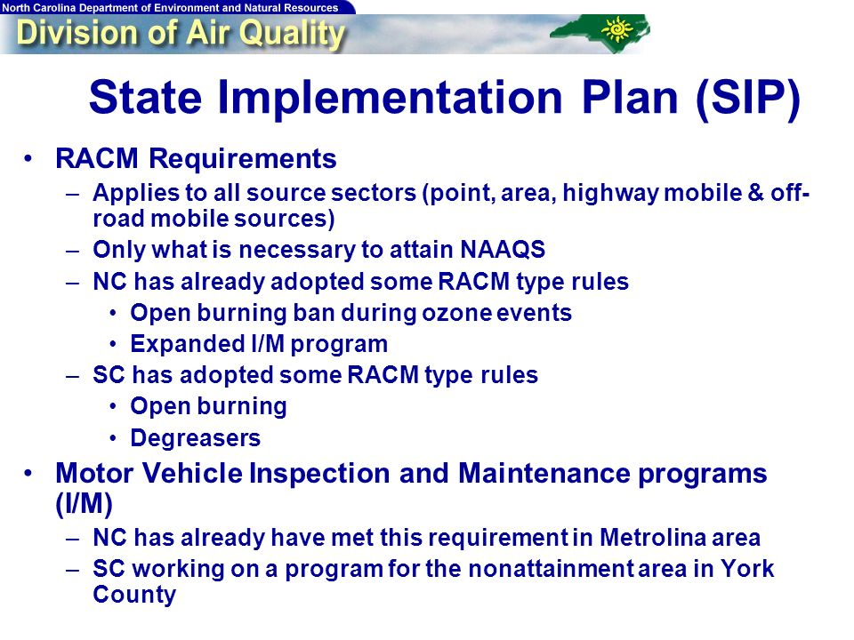 16 State Implementation Plan (SIP) RACM Requirements –Applies to all source sectors (point, area, highway mobile & off- road mobile sources) –Only what is necessary to attain NAAQS –NC has already adopted some RACM type rules Open burning ban during ozone events Expanded I/M program –SC has adopted some RACM type rules Open burning Degreasers Motor Vehicle Inspection and Maintenance programs (I/M) –NC has already have met this requirement in Metrolina area –SC working on a program for the nonattainment area in York County