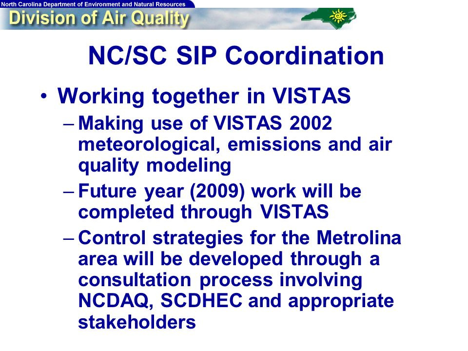 18 NC/SC SIP Coordination Working together in VISTAS –Making use of VISTAS 2002 meteorological, emissions and air quality modeling –Future year (2009) work will be completed through VISTAS –Control strategies for the Metrolina area will be developed through a consultation process involving NCDAQ, SCDHEC and appropriate stakeholders