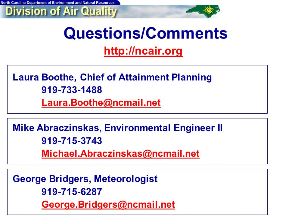 207 Questions/Comments http://ncair.org Laura Boothe, Chief of Attainment Planning 919-733-1488 Laura.Boothe@ncmail.net Mike Abraczinskas, Environmental Engineer II 919-715-3743 Michael.Abraczinskas@ncmail.net George Bridgers, Meteorologist 919-715-6287 George.Bridgers@ncmail.net