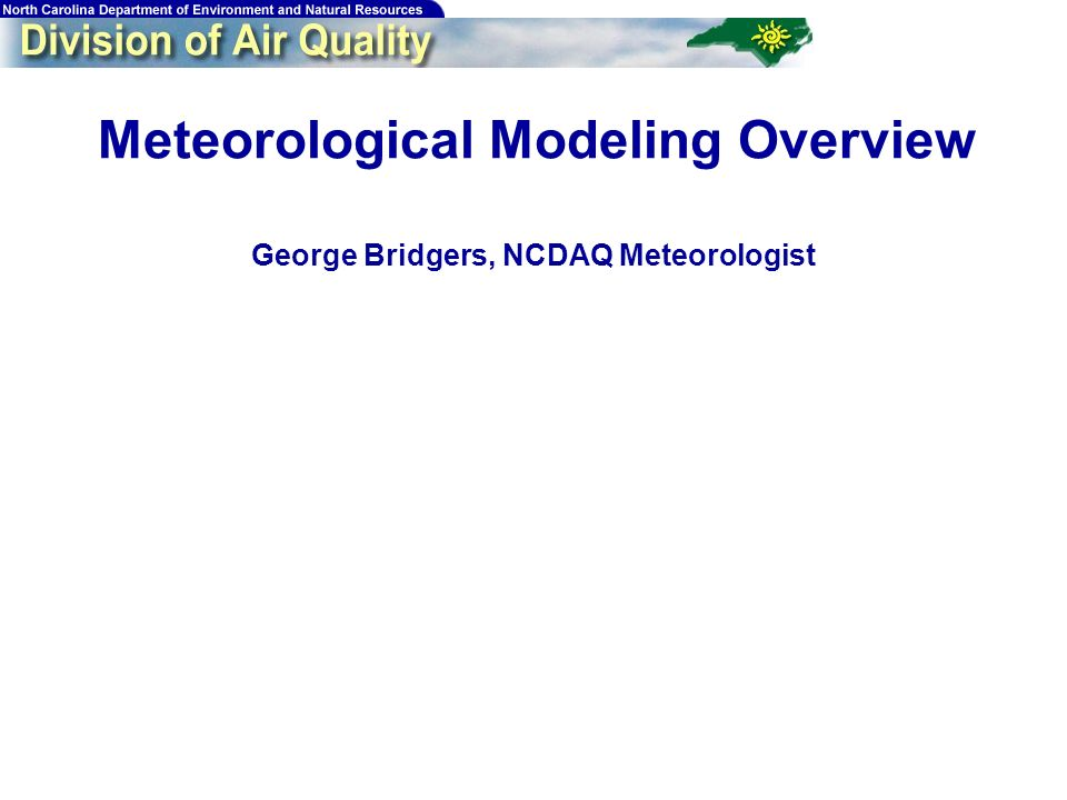 28 Meteorological Modeling Overview George Bridgers, NCDAQ Meteorologist