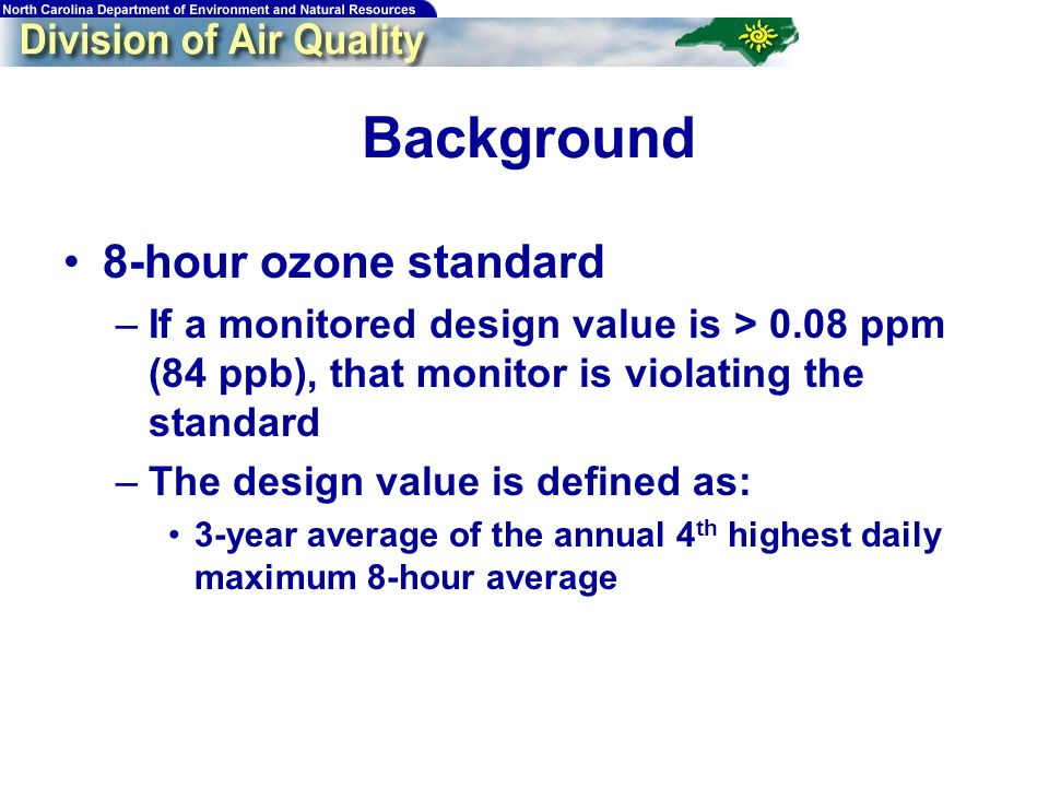 6 Background 8-hour ozone standard –If a monitored design value is > 0.08 ppm (84 ppb), that monitor is violating the standard –The design value is de