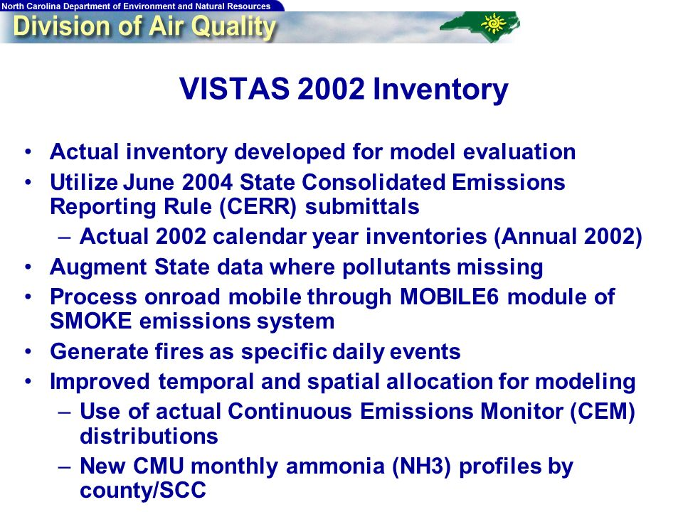 61 VISTAS 2002 Inventory Actual inventory developed for model evaluation Utilize June 2004 State Consolidated Emissions Reporting Rule (CERR) submittals –Actual 2002 calendar year inventories (Annual 2002) Augment State data where pollutants missing Process onroad mobile through MOBILE6 module of SMOKE emissions system Generate fires as specific daily events Improved temporal and spatial allocation for modeling –Use of actual Continuous Emissions Monitor (CEM) distributions –New CMU monthly ammonia (NH3) profiles by county/SCC